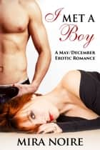 I Met a Boy - A May / December Erotic Romance ebook by Mira Noire