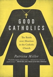 Good Catholics - The Battle over Abortion in the Catholic Church ebook by Patricia Miller