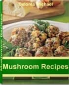Mushroom Recipes ebook by Delores Michael