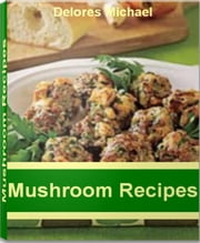 Mushroom Recipes - Over 50 Best-Selling Portobello Mushroom Recipes, Shiitake Mushroom Recipes, Morel Mushroom Recipes, Cream of Mushroom Recipes, Stuffed Mushroom Recipes ebook by Delores Michael