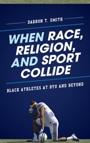 When Race, Religion, and Sport Collide - Black Athletes at BYU and Beyond ebook by Darron T. Smith