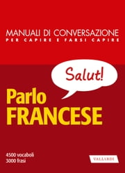 Parlo francese - 4500 vocaboli, 3000 frasi ebook by AA.VV.