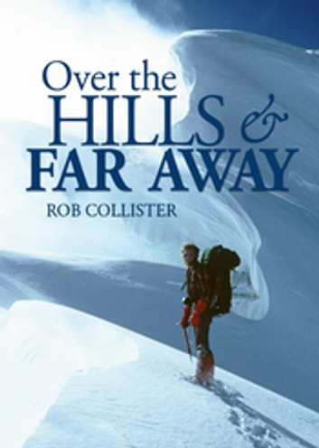 Over the Hills and Far Away - A life in the mountains: From Snowdonia to the Himalaya ebook by Rob Collister
