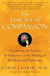 The Lost Art of Compassion - Discovering the Practice of Happiness in the Meeting of Buddhism and Psychology ebook by Lorne Ladner