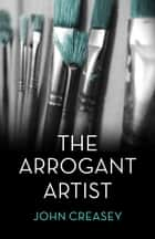 The Arrogant Artist: (Writing as Anthony Morton) ebook by John Creasey