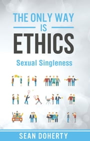 The Only Way is Ethics: Sexual Singleness - Why Singleness is Good, and Practical Thoughts on Being Single and Sexual ebook by Sean Doherty
