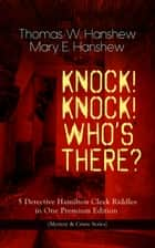 KNOCK! KNOCK! WHO'S THERE? – 5 Detective Hamilton Cleek Riddles in One Premium Edition (Mystery & Crime Series) - The Riddle of the Night, The Riddle of the Purple Emperor, The Riddle of the Frozen Flame, The Riddle of the Mysterious Light & The Riddle of the Spinning Wheel ebook by Thomas W. Hanshew, Mary E. Hanshew