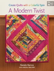 A Modern Twist - Create Quilts with a Colorful Spin ebook by Natalie Barnes,Angela Walters