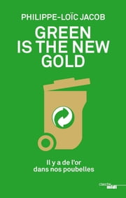 Green is the new gold - Il y a de l'or dans nos poubelles eBook by Philippe-Loïc JACOB