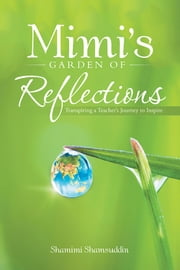 Mimi's Garden of Reflections - Transpiring a Teacher's Journey to Inspire ebook by Shamimi Shamsuddin