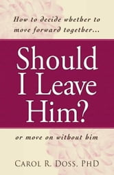 Should I Leave Him?: How to decide whether to move forward together -- or move on without him ebook by Carol R. Doss