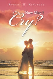 """NOW MAY I CRY?"" ebook by Robert G. Kingsley"