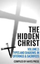 The Hidden Christ - Volume 2: Types and Shadows in Offerings and Sacrifices ebook by Hayes Press