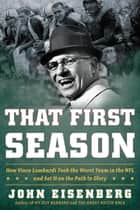That First Season - How Vince Lombardi Took the Worst Team in the NFL and Set It on the Path to Glory ebook by John Eisenberg