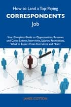 How to Land a Top-Paying Correspondents Job: Your Complete Guide to Opportunities, Resumes and Cover Letters, Interviews, Salaries, Promotions, What to Expect From Recruiters and More ebook by Cotton James
