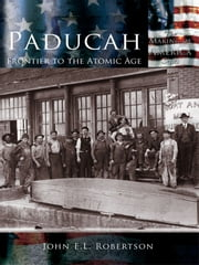 Paducah - Frontier to the Atomic Age ebook by John E.L. Robertson