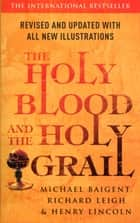 The Holy Blood And The Holy Grail ebook by Richard Leigh, Michael Baigent, Henry Lincoln