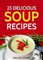 25 Delicious Soup Recipes ebook by Sallie Stone