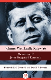 Johnny, We Hardly Knew Ye - Memories of John Fitzgerald Kennedy ebook by Kenneth P. O'Donnell,David F. Powers