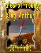 Tales of Young King Arthur ebook by John Pirillo