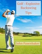 Golf - Explosive Backswing Tips ebook by John Fazenbaker