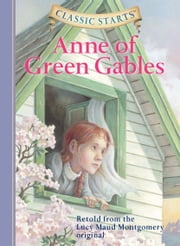 Classic Starts®: Anne of Green Gables ebook by Lucy Maud Montgomery, Kathleen Olmstead, Lucy Corvino,...
