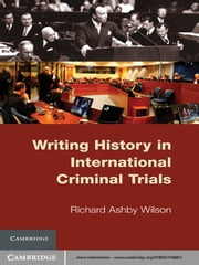 Writing History in International Criminal Trials ebook by Richard Ashby Wilson