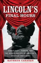 Lincoln's Final Hours - Conspiracy, Terror, and the Assassination of America's Greatest President ebook by