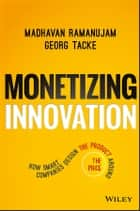 Monetizing Innovation - How Smart Companies Design the Product Around the Price ebook by Madhavan Ramanujam, Georg Tacke