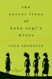 The Secret Lives of Baba Segi's Wives - A Novel ebook by Lola Shoneyin
