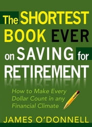 The Shortest Book Ever on Saving for Retirement - How to Make Every Dollar Count in any Financial Climate ebook by James O'Donnell