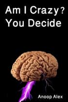 Am I Crazy? You Decide ebook by Anoop Alex