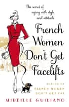 French Women Don't Get Facelifts - Aging with Attitude ebook by Mireille Guiliano