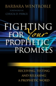 Fighting for Your Prophetic Promises - Receiving, Testing and Releasing a Prophetic Word ebook by Barbara Wentroble,Chuck Pierce