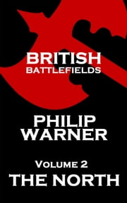 British Battlefields - Volume 2 - The North - Battles That Changed The Course Of British History ebook by Phillip Warner