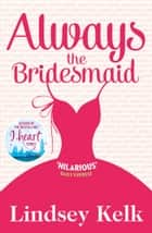 Always the Bridesmaid ebook by Lindsey Kelk