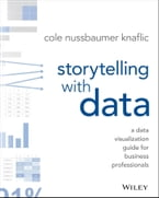 Storytelling with Data, A Data Visualization Guide for Business Professionals