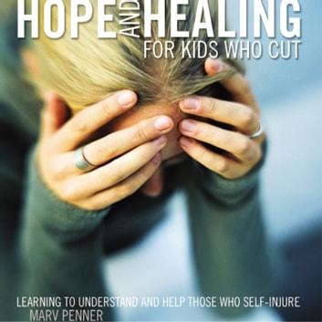 Hope and Healing for Kids Who Cut - Learning to Understand and Help Those Who Self-Injure audiobook by Marv Penner