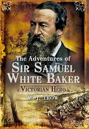 The Adventures of Sir Samuel White Baker - Victorian Hero ebook by M.J. Trow