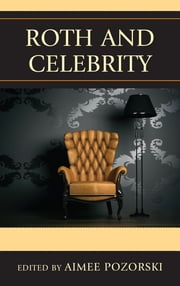 Roth and Celebrity ebook by Aimee L. Pozorski,Derek Royal,James Bloom,Ira Nadel,Miriam Jaffe Foger,Debra Shostak,Matthew Shipe,Maggie McKinley,Brett Ashley Kaplan,Nigel Rodenhurst,Mark Shechner