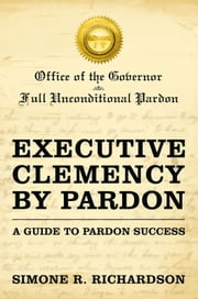 Executive Clemency by Pardon: A Guide to Pardon Success ebook by Simone R. Richardson