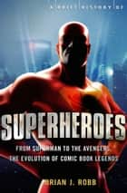 A Brief History of Superheroes - From Superman to the Avengers, the Evolution of Comic Book Legends ebook by Brian Robb