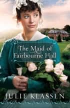 Maid of Fairbourne Hall, The ebook by Julie Klassen