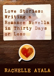 Love Stories: Writing a Romance Novella in Thirty Days or Less ebook by Rachelle Ayala