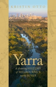 Yarra - The History of Melbourne's Murky River ebook by Kristin Otto