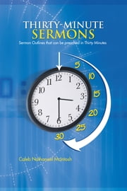 Thirty-Minute Sermons - Sermon Outlines that can be preached in Thirty Minutes ebook by Caleb Nathanael McIntosh
