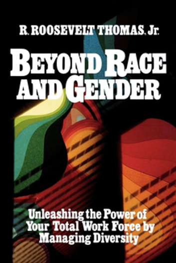 Beyond Race and Gender - Unleashing the Power of Your Total Workforce by Managing Diversity ebook by R. Thomas
