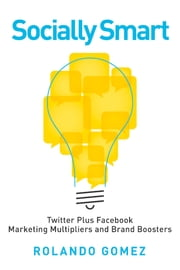 Socially Smart - Twitter Plus Facebook, Marketing Multipliers And Brand Boosters ebook by Rolando Gomez