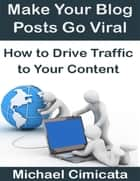 Make Your Blog Posts Go Viral: How to Drive Traffic to Your Content ebook by Michael Cimicata