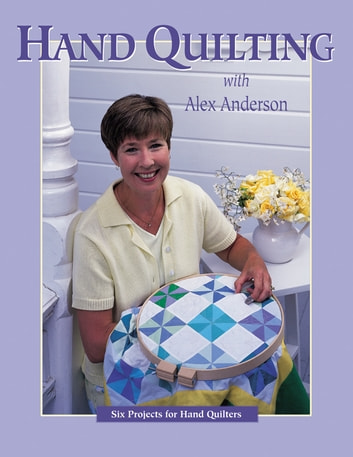 Hand Quilting with Alex Anderson - Six Projects for First-Time Hand Quilters ebook by Alex Anderson